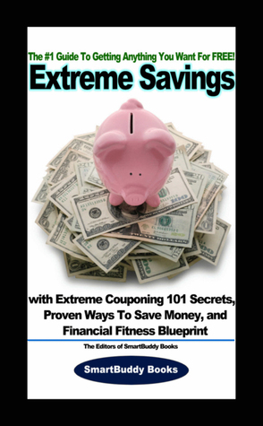 Extreme Savings The 1 Guide To Getting Anything You Want For Free With Extreme Couponing 101 Secrets Proven Ways To Save Money And Financial Fitness Blueprint By Smartbuddy Books