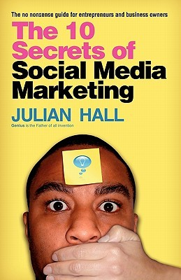 The 10 Secrets of Social Media Marketing: The no nonsense guide for entrepreneurs & business owners