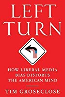 Left Turn: How Liberal Media Bias Distorts the American Mind
