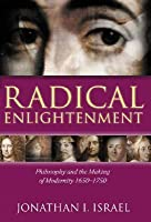 Radical Enlightenment: Philosophy And The Making Of Modernity 1650 1750