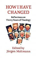 How I Have Changed: Reflections on Thirty Years of Theology