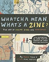 Whatcha Mean, What's a Zine?: The Art of Making Zines and Mini-Comics