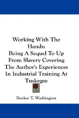 Working with the Hands: Being a Sequel to Up from Slavery Covering the Author's Experiences in Industrial Training at Tuskegee