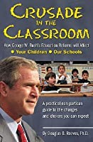Crusade In The Classroom: How George W. Bush's Education Reforms Will Affect Your Children, Our Schools