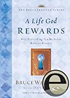 A Life God Rewards: Why Everything You Do Today Matters Forever