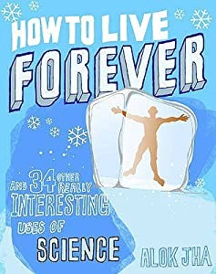 How to Live Forever and 34 Other Really Interesting Uses of Science