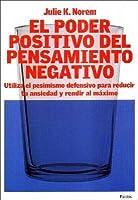 El Poder Positivo del Pensamiento Negativo: Utiliza el Pesimismo Defensivo Para Reducir Tu Ansiedad y Rendir al Maximo
