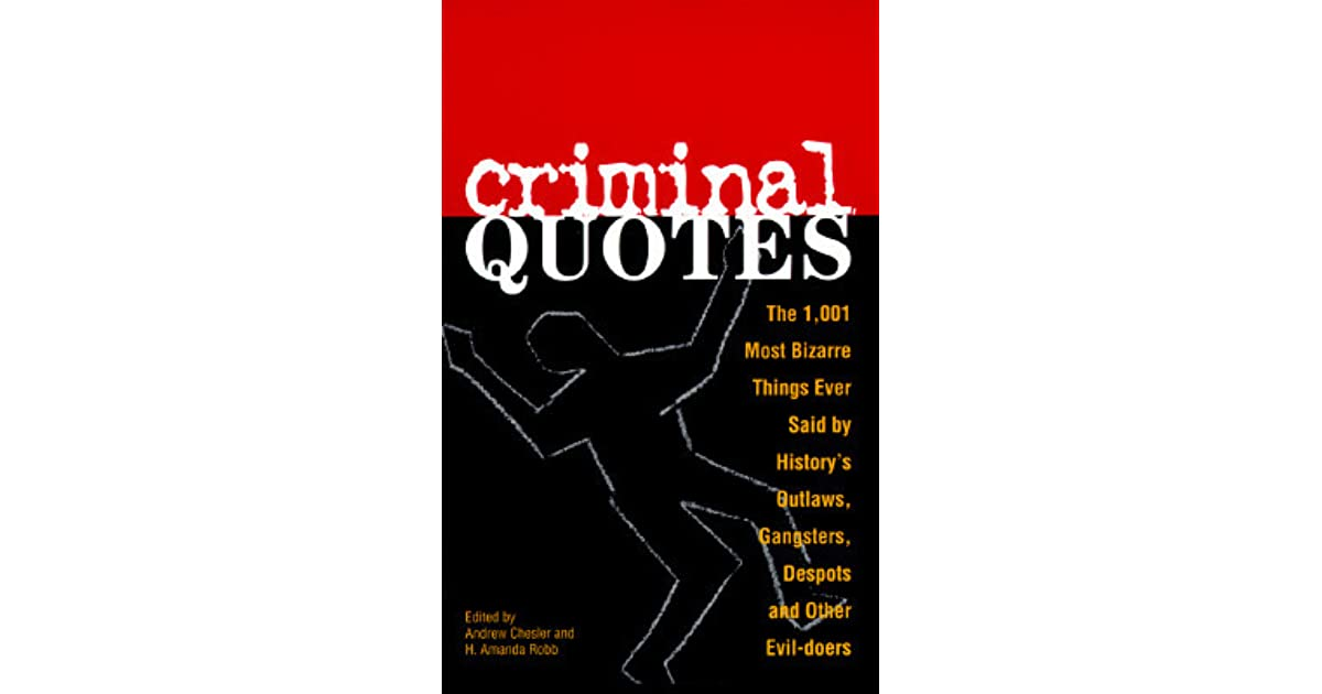 Criminal Quotes: The 1, 001 Most Bizarre Things Ever Said