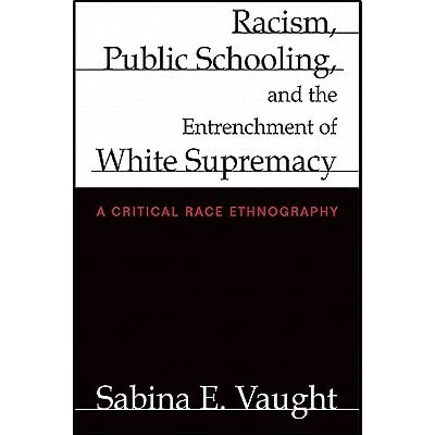 Racism Public Schooling And The Entrenchment Of White Supremacy A Critical Race Ethnography By Sabina E Vaught
