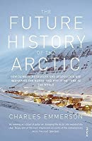 The Future History of the Arctic: How Climate, Resources and Geopolitics are Reshaping the North and Why it Matters to the World