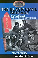 The Black Devil Brigade: The True Story of the First Special Service Force- An Oral History