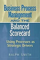 Business Process Management and the Balanced Scorecard: Using Processes as Strategic Drivers