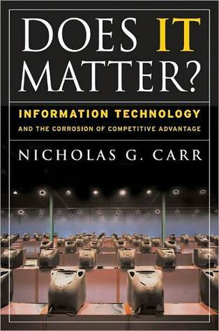 Does IT Matter?: Information Technology and the Corrosion of Competitive  Advantage by Nicholas Carr