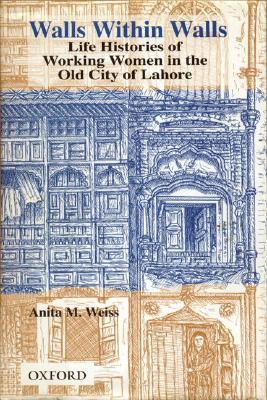 Walls Within Walls: Life Histories of Working Women in the Old City of Lahore