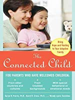 The Connected Child: Bring Hope and Healing to Your Adoptive Family: Bring Hope and Healing to Your Adoptive Family