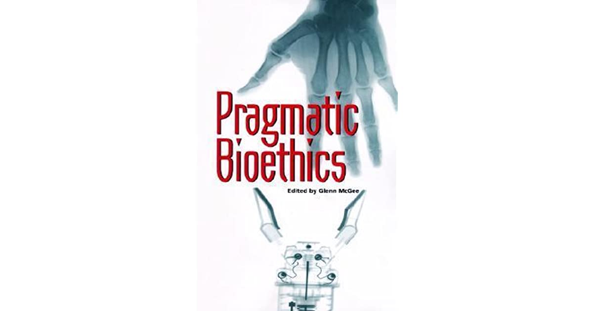 Pragmatic Bioethics By Glenn Mcgee