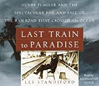 Last Train to Paradise: Henry Flagler and the Spectacular Rise and Fall of the Railroad that Crossed an Ocean