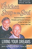 Chicken Soup for the Soul, Living Your Dreams: Inspirational Stories, Powerful Principles and Practical Techniques to Help You Make Your Dreams Come True