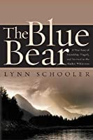 The Blue Bear: Or The Short History Of A Photograph  A True Story Of Friendship Tragedy And Survival In The Alaskan Wilderness