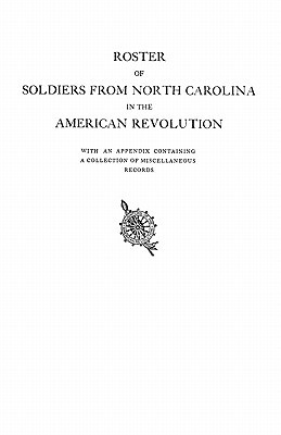 Roster of Soldiers from North Carolina in the American Revolution, with an Appendix Containing a Collection of Miscellaneous Records