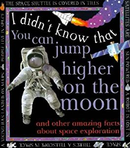 You Can Jump Higher on the Moon: And Other Amazing Facts About Space Exploration (I Didn't Know That )