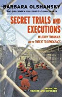Secret Trials And Executions: Military Tribunals And The Threat To Democracy, 2nd Ed. (Open Media)