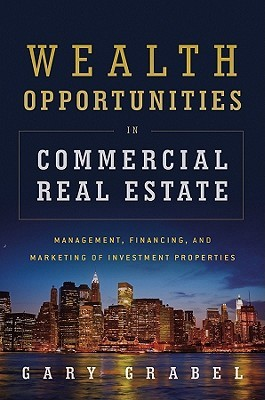 Wealth Opportunities in Commercial Real Estate: Management, Financing and Marketing of Investment Properties