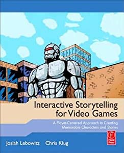 Interactive Storytelling for Video Games: Proven Writing Techniques for Role Playing Games, Online Games, First Person Shooters, and More