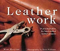 Leatherwork: 25 Practical Ideas for Hand-Crafted Leather Projects