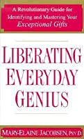 Liberating Everyday Genius: A Revolutionary Guide for Identifying and Mastering Your Exceptional Gifts