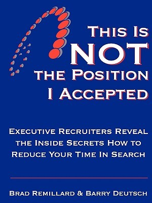 This Is Not the Position I Accepted: Executive Recruiters Reveal the Inside Secrets How to Reduce Your Time in Search Brad Remillard, Barry Deutsch