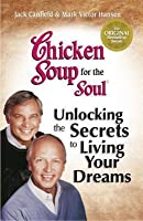 Chicken Soup for the Soul Unlocking the Secrets to Living Your Dreams: Inspirational Stories, Powerful Principles and Practical Techniques to Help You Make Your Dreams Come True
