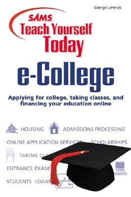 Sams Teach Yourself E-College Today: Applying for College, Taking Classes, and Financing Your Education Online