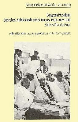 Netaji: Collected Works: Volume 9: Congress President: Speeches, Articles, and Letters, January 1938-May 1939