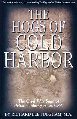 Read The Hogs Of Cold Harbor The Civil War Saga Of Private Johnny Hess Csa By Richard Lee Fulgham