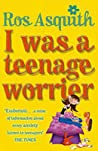 I Was a Teenage Worrier by Ros Asquith