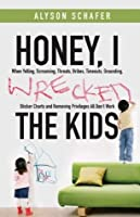 Honey, I Wrecked the Kids: When Yelling, Screaming, Threats, Bribes, Time-outs, Sticker Charts and Removing Privileges All Don't Work