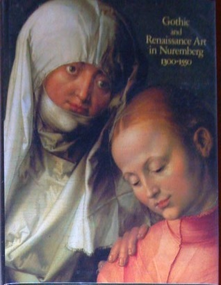 Gothic and Renaissance Art in Nuremberg 1300 1550