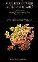 Alla scoperta del mistero di Re Artù: Le chiavi di Avalon. Le origini del mitico sovrano cavaliere tra leggenda, mito e realtà