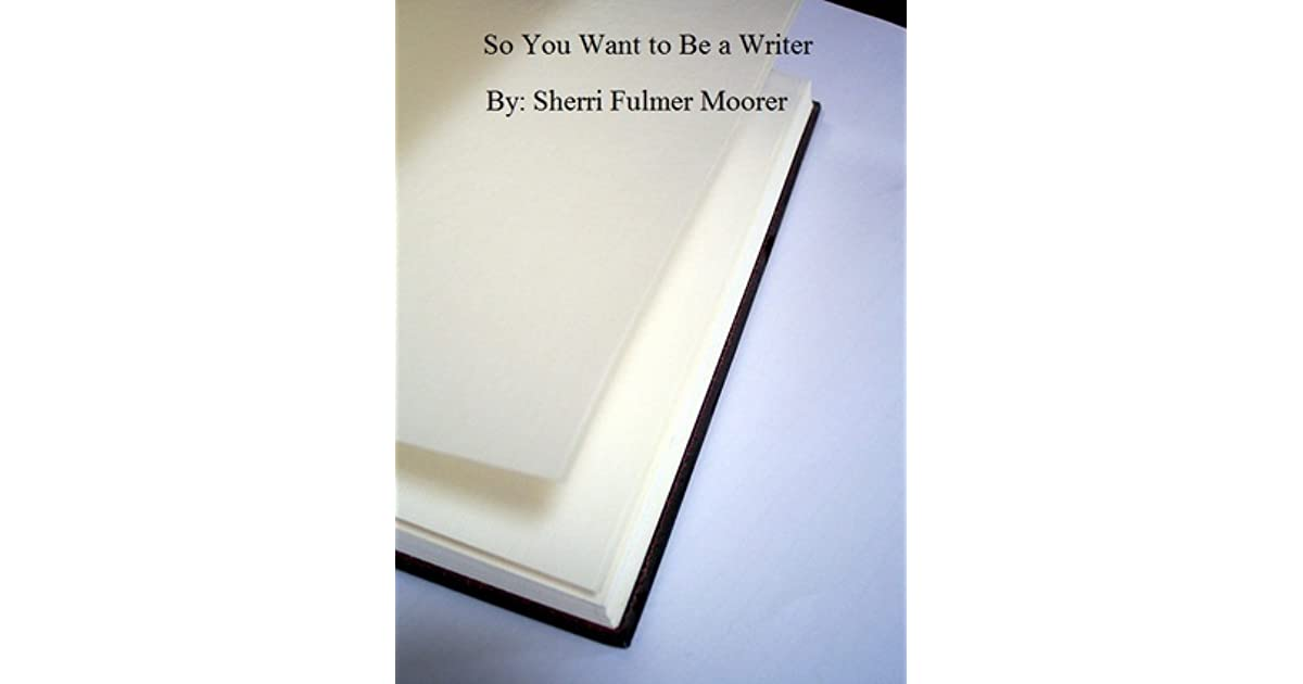 So You Want To Be A Writer By Sherri Fulmer Moorer