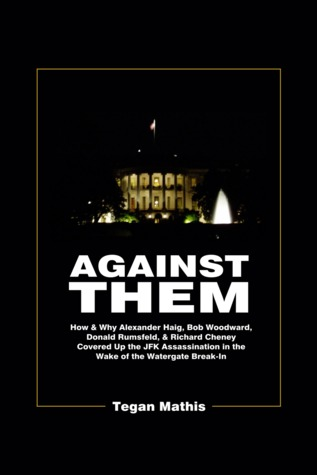 Against Them: How & Why Alexander Haig, Bob Woodward, Donald Rumsfeld, & Richard Cheney Covered Up the JFK Assassination in the Wake of the Watergate Break-In