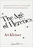 The Age of Heretics: A History of the Radical Thinkers Who Reinvented Corporate Management (J-B Warren Bennis Series)