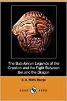 The Babylonian Legends of the Creation and the Fight Between Bel and the Dragon