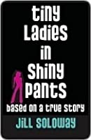 Tiny Ladies in Shiny Pants: Based on a True Story