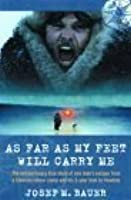 As Far as My Feet Will Carry Me: The Extraordinary True Story of One Man's Escape from a Siberian Labour Camp and His 3-Year Trek to Freedom