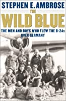 The Wild Blue: The Men & Boys Who Flew the B-24s Over Germany 1944-45
