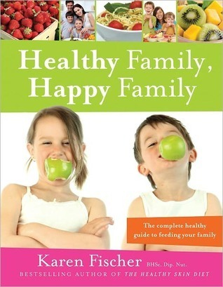 Healthy Family, Happy Family The Complete Healthy Guide to Feeding Your Family