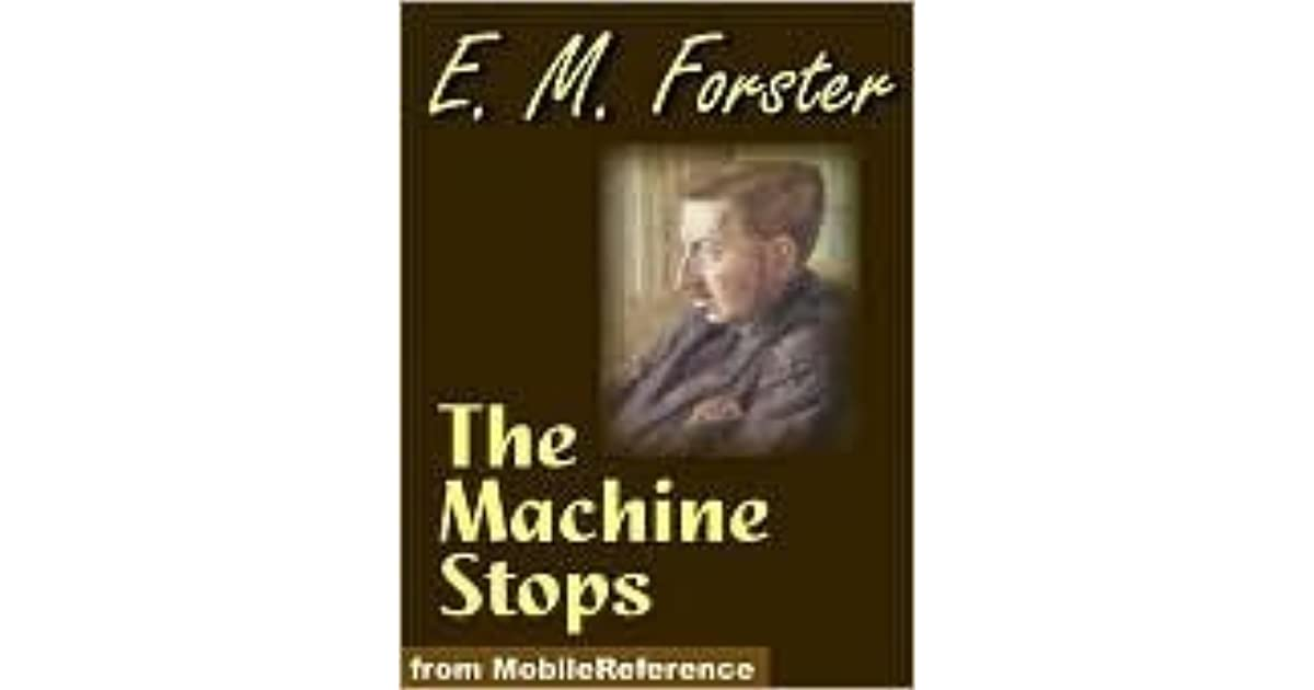 """an analysis of the machine stops by e m forster The machine stops by em forster e m forster (edward morgan forster), was hailed by the times in his obituary as """"one of the most esteemed english novelists of his time"""" he was educated at king's college in cambridge where he was elected to an honorary fellowship in 1946."""