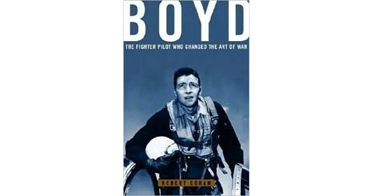 coram robert boyd the fighter pilot Boyd the fighter pilot who changed the art of war (book) : coram, robert : john boyd may be the most remarkable unsung hero in all of american military history some remember him as the greatest us fighter pilot ever - the man who, in simulated air-to-air combat, defeated every challenger in less than forty seconds.