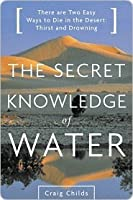 The Secret Knowledge of Water : There are Two Easy Ways to Die in the Desert: Thirst and Drowning